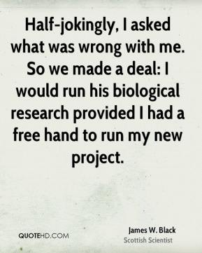 James W. Black - Half-jokingly, I asked what was wrong with me. So we made a deal: I would run his biological research provided I had a free hand to run my new project.