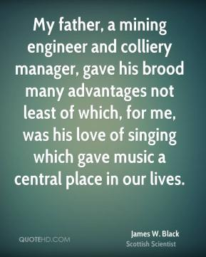 My father, a mining engineer and colliery manager, gave his brood many advantages not least of which, for me, was his love of singing which gave music a central place in our lives.