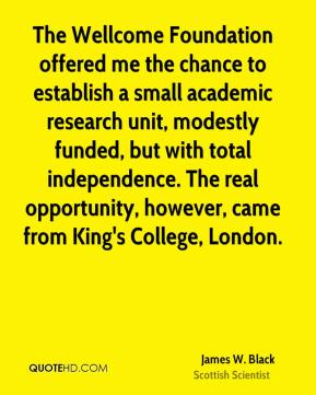 The Wellcome Foundation offered me the chance to establish a small academic research unit, modestly funded, but with total independence. The real opportunity, however, came from King's College, London.