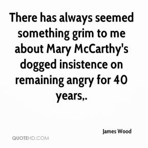 James Wood - There has always seemed something grim to me about Mary McCarthy's dogged insistence on remaining angry for 40 years.