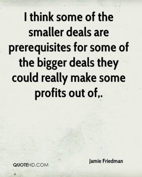 Jamie Friedman - I think some of the smaller deals are prerequisites for some of the bigger deals they could really make some profits out of.