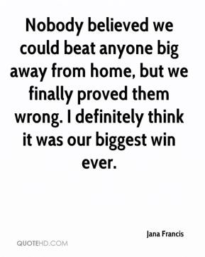 Jana Francis  - Nobody believed we could beat anyone big away from home, but we finally proved them wrong. I definitely think it was our biggest win ever.