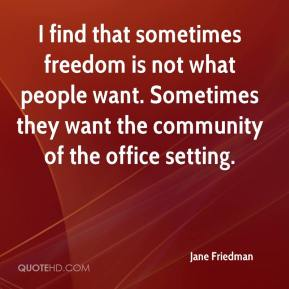 Jane Friedman  - I find that sometimes freedom is not what people want. Sometimes they want the community of the office setting.