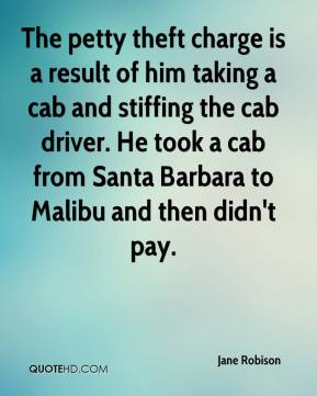 Jane Robison  - The petty theft charge is a result of him taking a cab and stiffing the cab driver. He took a cab from Santa Barbara to Malibu and then didn't pay.