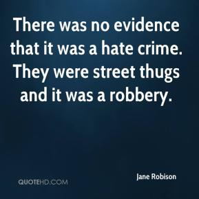 Jane Robison  - There was no evidence that it was a hate crime. They were street thugs and it was a robbery.