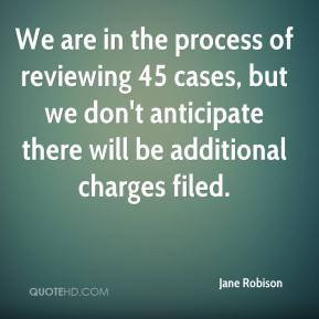 Jane Robison  - We are in the process of reviewing 45 cases, but we don't anticipate there will be additional charges filed.