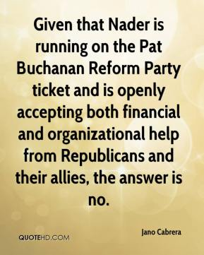 Jano Cabrera  - Given that Nader is running on the Pat Buchanan Reform Party ticket and is openly accepting both financial and organizational help from Republicans and their allies, the answer is no.