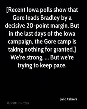 Jano Cabrera  - [Recent Iowa polls show that Gore leads Bradley by a decisive 20-point margin. But in the last days of the Iowa campaign, the Gore camp is taking nothing for granted.] We're strong, ... But we're trying to keep pace.