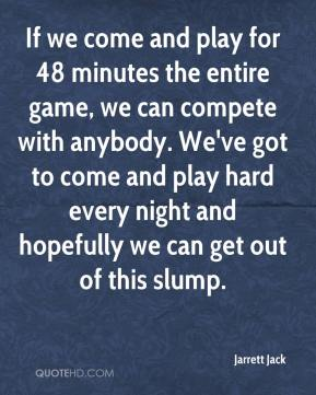 Jarrett Jack  - If we come and play for 48 minutes the entire game, we can compete with anybody. We've got to come and play hard every night and hopefully we can get out of this slump.