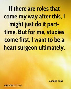 If there are roles that come my way after this, I might just do it part-time. But for me, studies come first. I want to be a heart surgeon ultimately.