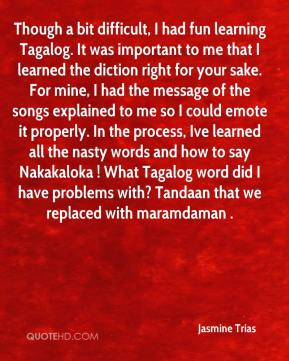 Though a bit difficult, I had fun learning Tagalog. It was important to me that I learned the diction right for your sake. For mine, I had the message of the songs explained to me so I could emote it properly. In the process, Ive learned all the nasty words and how to say Nakakaloka ! What Tagalog word did I have problems with? Tandaan that we replaced with maramdaman .