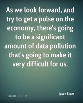 Jason Evans - As we look forward, and try to get a pulse on the economy, there's going to be a significant amount of data pollution that's going to make it very difficult for us.
