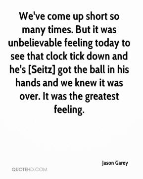We've come up short so many times. But it was unbelievable feeling today to see that clock tick down and he's [Seitz] got the ball in his hands and we knew it was over. It was the greatest feeling.