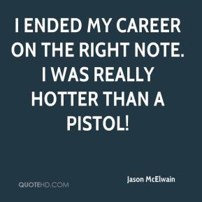 I ended my career on the right note. I was really hotter than a pistol!