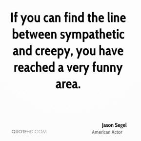 Jason Segel - If you can find the line between sympathetic and creepy, you have reached a very funny area.