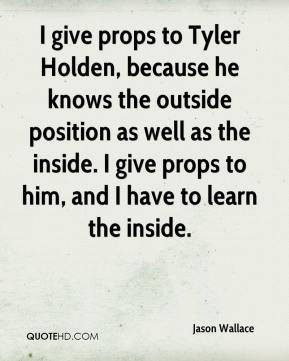 Jason Wallace  - I give props to Tyler Holden, because he knows the outside position as well as the inside. I give props to him, and I have to learn the inside.