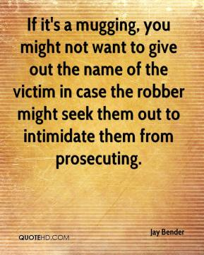 Jay Bender  - If it's a mugging, you might not want to give out the name of the victim in case the robber might seek them out to intimidate them from prosecuting.