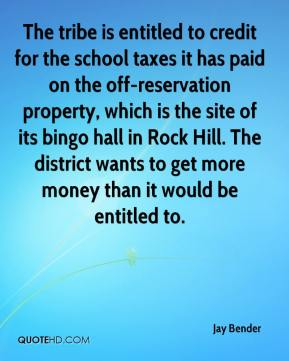 Jay Bender  - The tribe is entitled to credit for the school taxes it has paid on the off-reservation property, which is the site of its bingo hall in Rock Hill. The district wants to get more money than it would be entitled to.