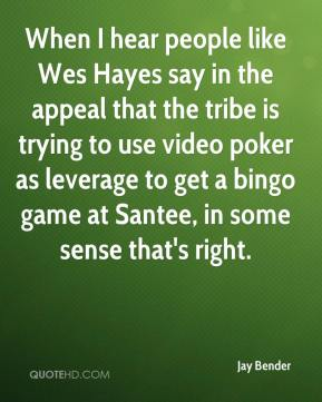 Jay Bender  - When I hear people like Wes Hayes say in the appeal that the tribe is trying to use video poker as leverage to get a bingo game at Santee, in some sense that's right.