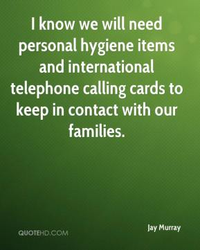 I know we will need personal hygiene items and international telephone calling cards to keep in contact with our families.