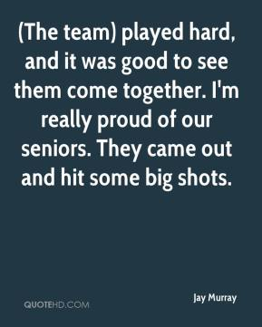 (The team) played hard, and it was good to see them come together. I'm really proud of our seniors. They came out and hit some big shots.