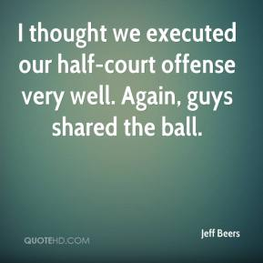 Jeff Beers  - I thought we executed our half-court offense very well. Again, guys shared the ball.