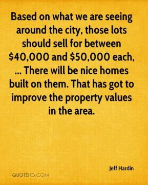 Jeff Hardin  - Based on what we are seeing around the city, those lots should sell for between $40,000 and $50,000 each, ... There will be nice homes built on them. That has got to improve the property values in the area.
