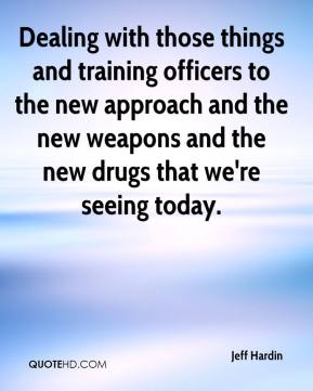 Jeff Hardin  - Dealing with those things and training officers to the new approach and the new weapons and the new drugs that we're seeing today.