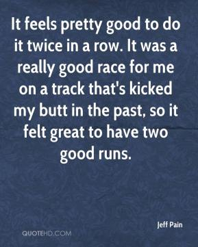 Jeff Pain  - It feels pretty good to do it twice in a row. It was a really good race for me on a track that's kicked my butt in the past, so it felt great to have two good runs.
