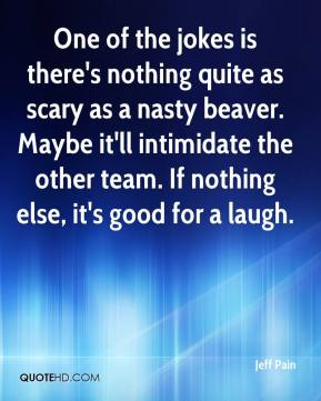 Jeff Pain  - One of the jokes is there's nothing quite as scary as a nasty beaver. Maybe it'll intimidate the other team. If nothing else, it's good for a laugh.