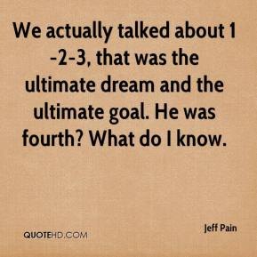 Jeff Pain  - We actually talked about 1-2-3, that was the ultimate dream and the ultimate goal. He was fourth? What do I know.