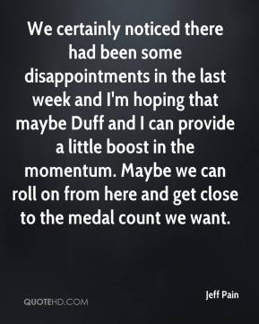 Jeff Pain  - We certainly noticed there had been some disappointments in the last week and I'm hoping that maybe Duff and I can provide a little boost in the momentum. Maybe we can roll on from here and get close to the medal count we want.