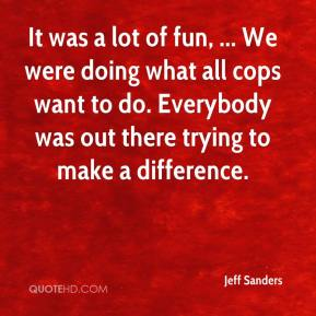Jeff Sanders  - It was a lot of fun, ... We were doing what all cops want to do. Everybody was out there trying to make a difference.
