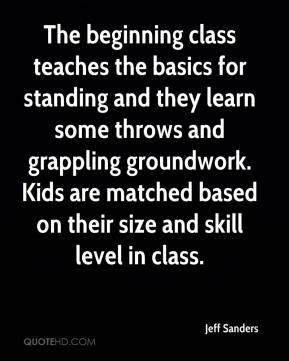Jeff Sanders  - The beginning class teaches the basics for standing and they learn some throws and grappling groundwork. Kids are matched based on their size and skill level in class.