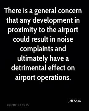 Jeff Shaw  - There is a general concern that any development in proximity to the airport could result in noise complaints and ultimately have a detrimental effect on airport operations.
