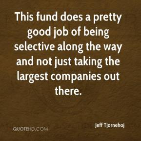 Jeff Tjornehoj  - This fund does a pretty good job of being selective along the way and not just taking the largest companies out there.