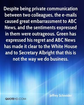 Jeffrey Schneider  - Despite being private communication between two colleagues, the e-mails caused great embarrassment to ABC News, and the sentiments expressed in them were outrageous. Green has expressed his regret and ABC News has made it clear to the White House and to Secretary Albright that this is not the way we do business.