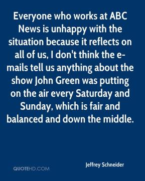 Jeffrey Schneider  - Everyone who works at ABC News is unhappy with the situation because it reflects on all of us, I don't think the e-mails tell us anything about the show John Green was putting on the air every Saturday and Sunday, which is fair and balanced and down the middle.