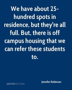 Jennifer Robinson  - We have about 25-hundred spots in residence, but they're all full. But, there is off campus housing that we can refer these students to.