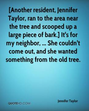 Jennifer Taylor  - [Another resident, Jennifer Taylor, ran to the area near the tree and scooped up a large piece of bark.] It's for my neighbor, ... She couldn't come out, and she wanted something from the old tree.