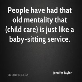 Jennifer Taylor  - People have had that old mentality that (child care) is just like a baby-sitting service.
