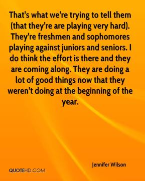 Jennifer Wilson  - That's what we're trying to tell them (that they're are playing very hard). They're freshmen and sophomores playing against juniors and seniors. I do think the effort is there and they are coming along. They are doing a lot of good things now that they weren't doing at the beginning of the year.