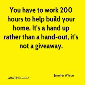 Jennifer Wilson  - You have to work 200 hours to help build your home. It's a hand up rather than a hand-out, it's not a giveaway.