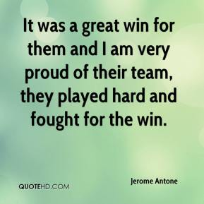 Jerome Antone  - It was a great win for them and I am very proud of their team, they played hard and fought for the win.