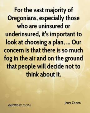 Jerry Cohen  - For the vast majority of Oregonians, especially those who are uninsured or underinsured, it's important to look at choosing a plan, ... Our concern is that there is so much fog in the air and on the ground that people will decide not to think about it.