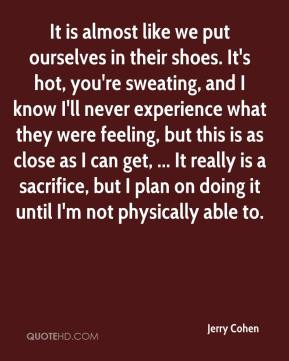 Jerry Cohen  - It is almost like we put ourselves in their shoes. It's hot, you're sweating, and I know I'll never experience what they were feeling, but this is as close as I can get, ... It really is a sacrifice, but I plan on doing it until I'm not physically able to.