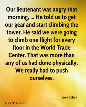 Jerry Cohen  - Our lieutenant was angry that morning, ... He told us to get our gear and start climbing the tower. He said we were going to climb one flight for every floor in the World Trade Center. That was more than any of us had done physically. We really had to push ourselves.