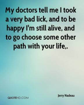 My doctors tell me I took a very bad lick, and to be happy I'm still alive, and to go choose some other path with your life.