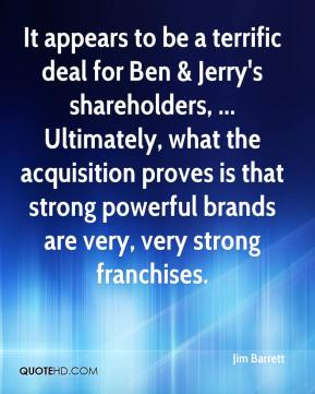 Jim Barrett  - It appears to be a terrific deal for Ben & Jerry's shareholders, ... Ultimately, what the acquisition proves is that strong powerful brands are very, very strong franchises.