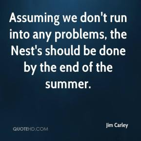 Jim Carley  - Assuming we don't run into any problems, the Nest's should be done by the end of the summer.